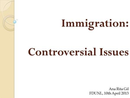 Immigration: Controversial Issues Ana Rita Gil FDUNL, 10th April 2013.