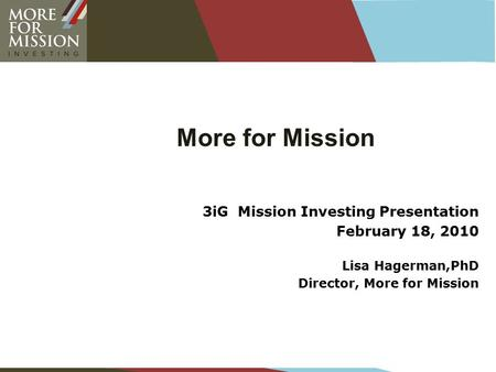 More for Mission 3iG Mission Investing Presentation February 18, 2010 Lisa Hagerman,PhD Director, More for Mission.