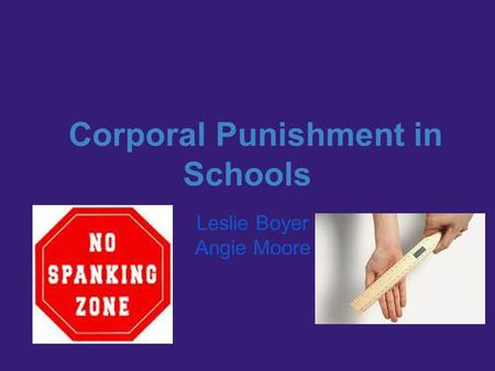 Corporal Punishment in Schools Leslie Boyer Angie Moore.