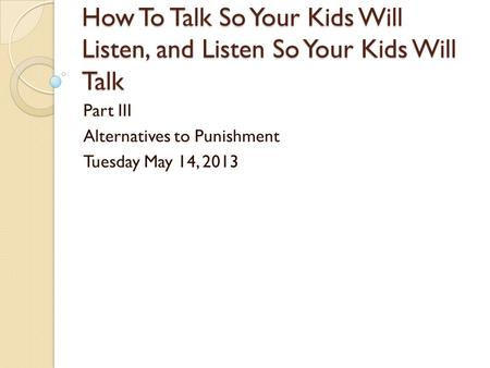 How To Talk So Your Kids Will Listen, and Listen So Your Kids Will Talk Part III Alternatives to Punishment Tuesday May 14, 2013.