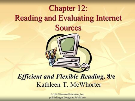 © 2007 Pearson Education, Inc. publishing as Longman Publishers Chapter 12: Reading and Evaluating Internet Sources Efficient and Flexible Reading, 8/e.