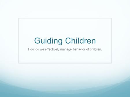Guiding Children How do we effectively manage behavior of children.