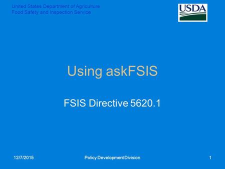 Using askFSIS FSIS Directive 5620.1 12/7/2015Policy Development Division1 United States Department of Agriculture Food Safety and Inspection Service.