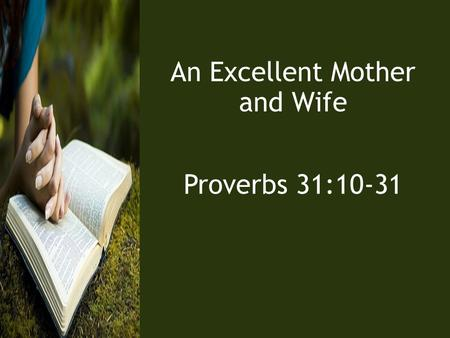 An Excellent Mother and Wife Proverbs 31:10-31. 10 An excellent wife who can find? She is far more precious than jewels. 11 The heart of her husband trusts.