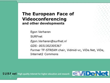 The European Face of Videoconferencing and other developments Egon Verharen SURFnet GDS: 0031302305367 Former TF-STREAM chair,