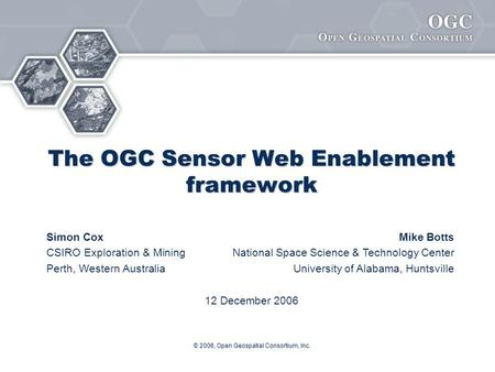 © 2006, Open Geospatial Consortium, Inc. The OGC Sensor Web Enablement framework Simon CoxMike Botts CSIRO Exploration & MiningNational Space Science &