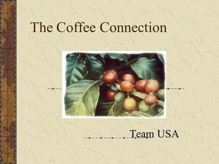 The Coffee Connection Team USA. Background Coffee is the second most traded commodity in the world. There are as many as 15 parties between grower and.