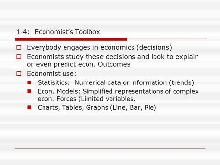 1-4: Economist's Toolbox  Everybody engages in economics (decisions)  Economists study these decisions and look to explain or even predict econ. Outcomes.