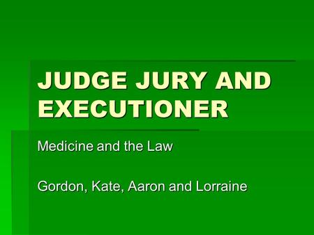 JUDGE JURY AND EXECUTIONER Medicine and the Law Gordon, Kate, Aaron and Lorraine.
