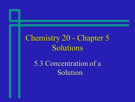 Chemistry 20 - Chapter 5 Solutions 5.3 Concentration of a Solution.