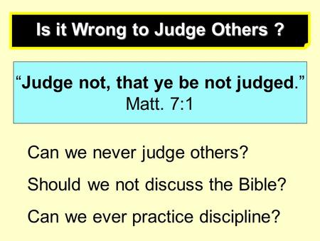 "Is it Wrong to Judge Others ? ""Judge not, that ye be not judged."" Matt. 7:1 Can we never judge others? Should we not discuss the Bible? Can we ever practice."