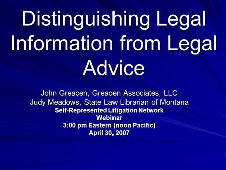 Distinguishing Legal Information from Legal Advice John Greacen, Greacen Associates, LLC Judy Meadows, State Law Librarian of Montana Self-Represented.