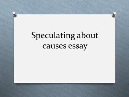 Speculating about causes essay. What is a speculating about causes essay ? O It is the type of essay that requires students to speculate about the causes.