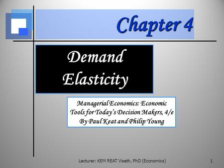 Chapter 4 Demand Elasticity Managerial Economics: Economic Tools for Today's Decision Makers, 4/e By Paul Keat and Philip Young Lecturer: KEM REAT Viseth,