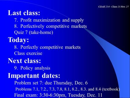 CDAE 254 - Class 25 Nov. 27 Last class: 7. Profit maximization and supply 8. Perfectively competitive markets Quiz 7 (take-home) Today: 8. Perfectly competitive.