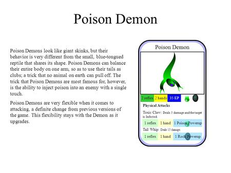 Poison Demon Poison Demons look like giant skinks, but their behavior is very different from the small, blue-tongued reptile that shares its shape. Poison.