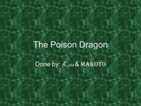 The Poison Dragon Done by : Kris & Makoto. One day there was a dragon, he was purple in colour, his eyes were red and its tail was spiky and very long.