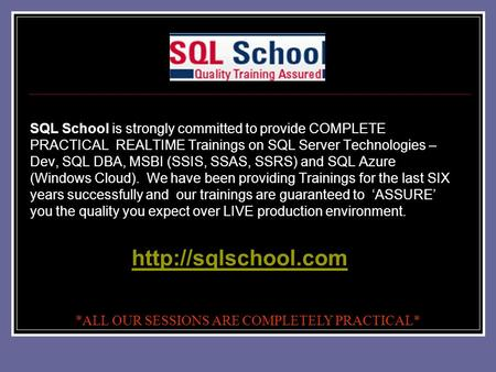 SQL School is strongly committed to provide COMPLETE PRACTICAL REALTIME Trainings on SQL Server Technologies – Dev, SQL DBA, MSBI (SSIS, SSAS, SSRS) and.