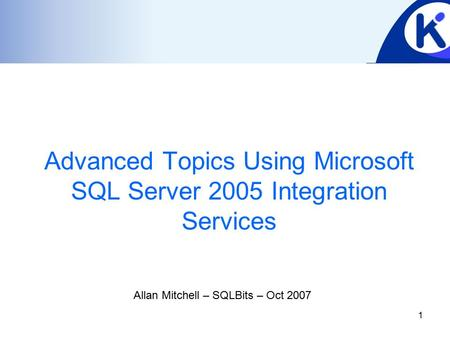 1 Advanced Topics Using Microsoft SQL Server 2005 Integration Services Allan Mitchell – SQLBits – Oct 2007.