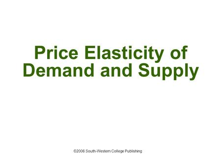 Price Elasticity of Demand and Supply ©2006 South-Western College Publishing.