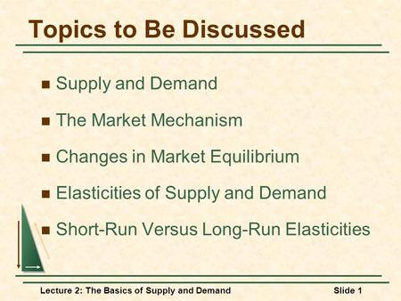 Lecture 2: The Basics of Supply and DemandSlide 1 Topics to Be Discussed Supply and Demand The Market Mechanism Changes in Market Equilibrium Elasticities.