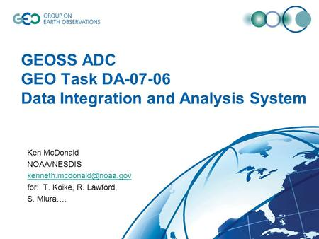 GEOSS ADC GEO Task DA-07-06 Data Integration and Analysis System Ken McDonald NOAA/NESDIS for: T. Koike, R. Lawford, S. Miura….
