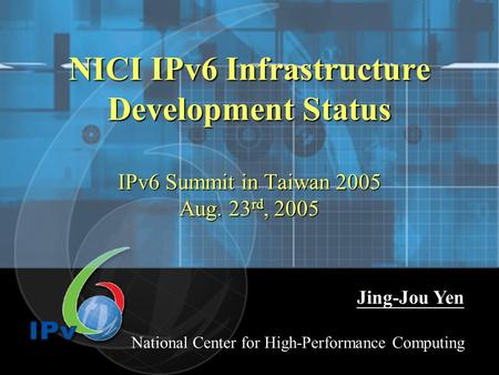 NICI IPv6 Infrastructure Development Status IPv6 Summit in Taiwan 2005 Aug. 23 rd, 2005 Jing-Jou Yen National Center for High-Performance Computing.