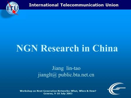 International Telecommunication Union Workshop on Next Generation Networks: What, When & How? Geneva, 9-10 July 2003 NGN Research in China Jiang lin-tao.