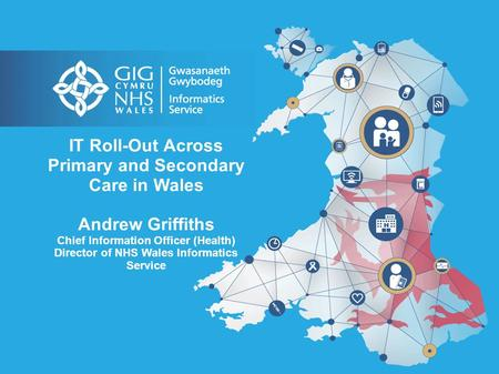 IT Roll-Out Across Primary and Secondary Care in Wales Andrew Griffiths Chief Information Officer (Health) Director of NHS Wales Informatics Service.