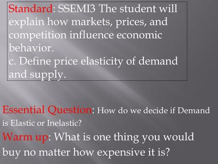 Essential Question: How do we decide if Demand is Elastic or Inelastic? Warm up: What is one thing you would buy no matter how expensive it is? Standard: