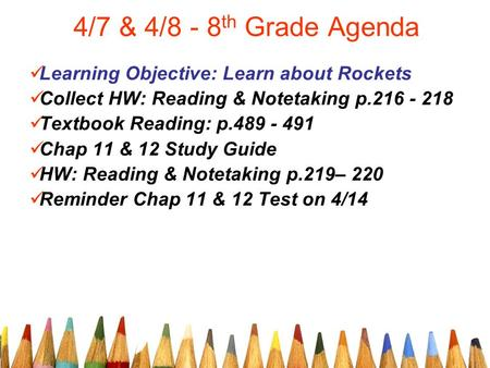 4/7 & 4/8 - 8 th Grade Agenda Learning Objective: Learn about Rockets Collect HW: Reading & Notetaking p.216 - 218 Textbook Reading: p.489 - 491 Chap 11.