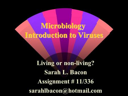 Microbiology Introduction to Viruses Living or non-living? Sarah L. Bacon Assignment # 11/336