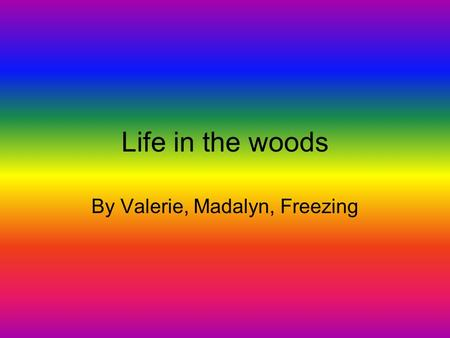 Life in the woods By Valerie, Madalyn, Freezing Wilderness We are doing wilderness because there are lots of natural resources like trees, water, shelter,