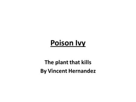 Poison Ivy The plant that kills By Vincent Hernandez.
