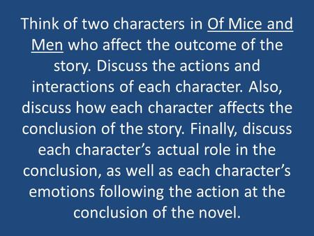 Think of two characters in Of Mice and Men who affect the outcome of the story. Discuss the actions and interactions of each character. Also, discuss how.