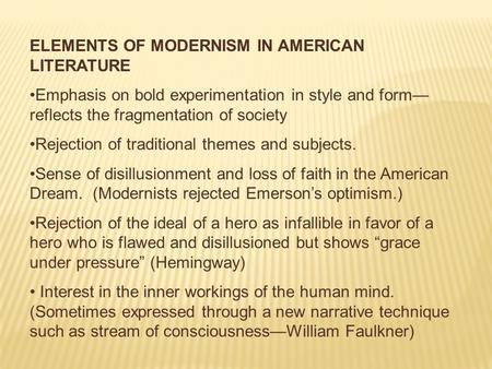 ELEMENTS OF MODERNISM IN AMERICAN LITERATURE Emphasis on bold experimentation in style and form— reflects the fragmentation of society Rejection of traditional.