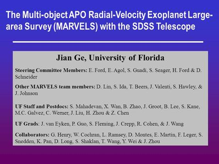 The Multi-object APO Radial-Velocity Exoplanet Large- area Survey (MARVELS) with the SDSS Telescope Jian Ge, University of Florida Steering Committee Members: