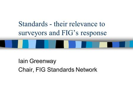 Standards - their relevance to surveyors and FIG's response Iain Greenway Chair, FIG Standards Network.
