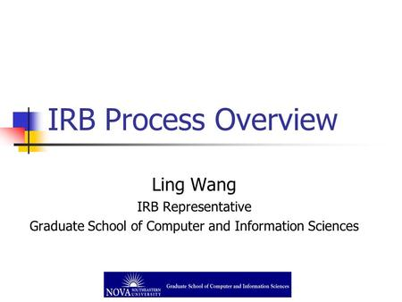 IRB Process Overview Ling Wang IRB Representative Graduate School of Computer and Information Sciences.