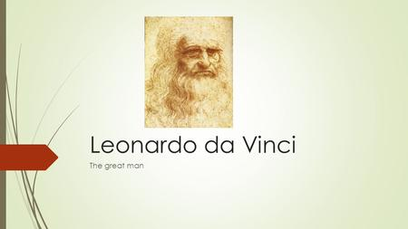 Leonardo da Vinci The great man. His life and art Leonardo was painter, sculptor, musician, mathematician, engineer, inventor, writer. He was born on.