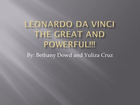 By: Bethany Dowd and Yuliza Cruz. Leonardo da Vinci  Born on April 15, 1452, died on May 2, 1519  Lived and worked in Florence Italy.
