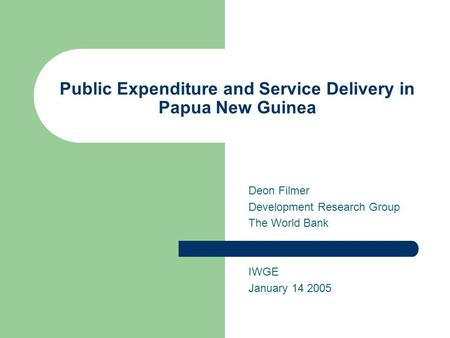 Public Expenditure and Service Delivery in Papua New Guinea Deon Filmer Development Research Group The World Bank IWGE January 14 2005.