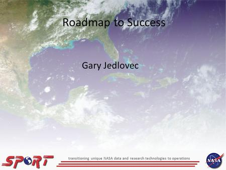 Gary Jedlovec Roadmap to Success transitioning unique NASA data and research technologies to operations.