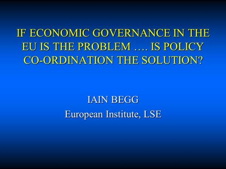 IF ECONOMIC GOVERNANCE IN THE EU IS THE PROBLEM …. IS POLICY CO-ORDINATION THE SOLUTION? IAIN BEGG European Institute, LSE.