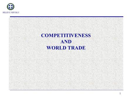 HELLENIC REPUBLIC 1 COMPETITIVENESS AND WORLD TRADE.