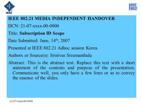 21-07-xxxx-00-0000 IEEE 802.21 MEDIA INDEPENDENT HANDOVER DCN: 21-07-xxxx-00-0000 Title: Subscription ID Scope Date Submitted: June, 14 th, 2007 Presented.