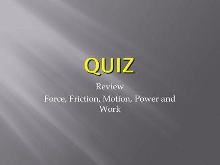 Review Force, Friction, Motion, Power and Work.  In science, a force is a push or a pull.  All forces have two properties:  Direction and Size  A.