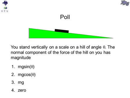Poll You stand vertically on a scale on a hill of angle . The normal component of the force of the hill on you has magnitude 1.mgsin(  ) 2.mgcos(  )