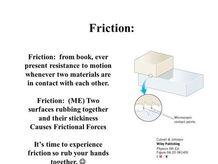 Friction: Friction: from book, ever present resistance to motion whenever two materials are in contact with each other. Friction: (ME) Two surfaces rubbing.