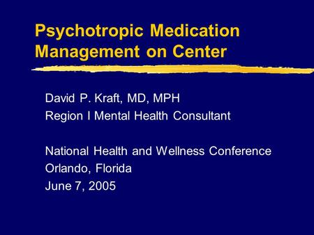 Psychotropic Medication Management on Center David P. Kraft, MD, MPH Region I Mental Health Consultant National Health and Wellness Conference Orlando,